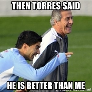 Luis Suarez - Then Torres said He is better than me