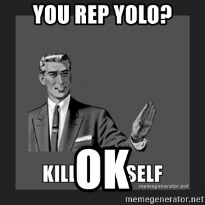 kill yourself guy - you rep yolo?                                                                       ok