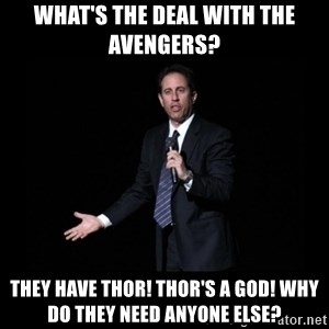 what's the deal? Seinfeld - what's the deal with the avengers? they have thor! thor's a god! why do they need anyone else?