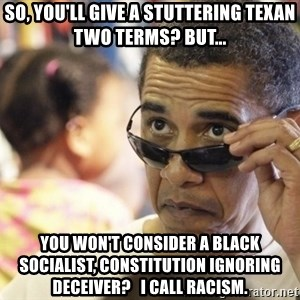 Obamawtf - So, you'll give a stuttering Texan two terms? BUT... you won't consider a black socialist, constitution ignoring deceiver?   I Call Racism.