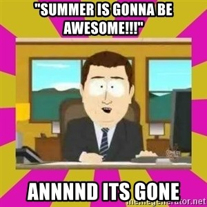 "annd its gone - ""Summer is gonna be awesome!!!"" Annnnd Its gone"