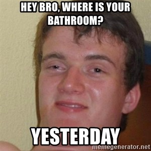 really high guy - Hey bro, where is your bathroom? yesterday