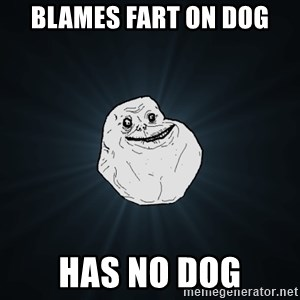 Forever Alone - blames fart on dog has no dog