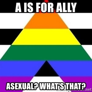 Bad Straight Ally - A is for ally Asexual? what's that?