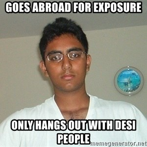 Serious Indian Student - Goes abroad for exposure Only hangs out with desi people