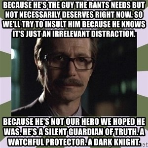 Commissioner Gordon  - because he's the guy the rants needs but not necessarily deserves right now. so we'll try to insult him because he knows it's just an irrelevant distraction. because he's not our hero we hoped he was. he's a silent guardian of truth. a watchful protector. a dark knight.