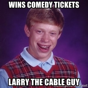 Bad Luck Brian - Wins comedy tickets Larry the Cable GUy