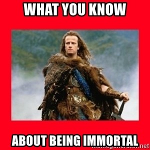 Highlander - What you Know About Being ImmortaL