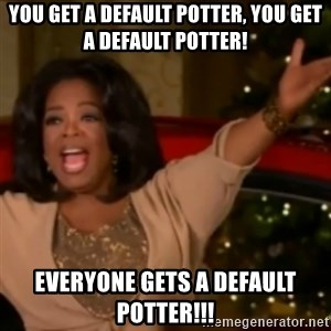 The Giving Oprah - You get a default potter, you get a default potter! everyone gets a default potter!!!