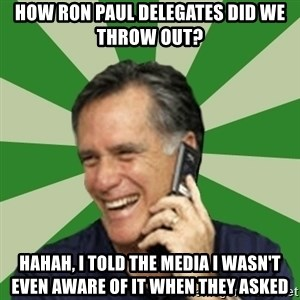 Calling Mitt Romney - How Ron Paul delegates did we throw out?  HAHAH, I TOLD THE MEDIA I WASN'T EVEN Aware of it when they asked