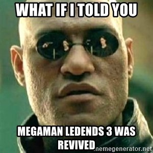 what if i told you matri - what if i told you megaman ledends 3 was revived