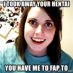 Overly Obsessed Girlfriend - I TOOK AWAY YOUR HENTAI YOU HAVE ME TO FAP TO