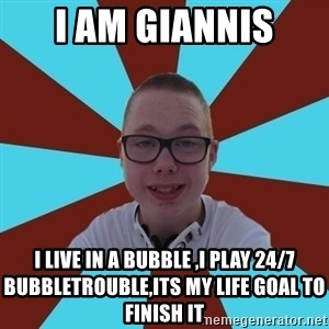 Tamas Weed Abuser - I am giannis i live in a bubble ,i play 24/7 bubbletrouble,its my life goal to finish it