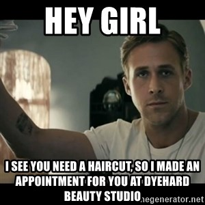 ryan gosling hey girl - Hey girl I see you need a haircut, so I made an appointment for you at dyehard beauty studio
