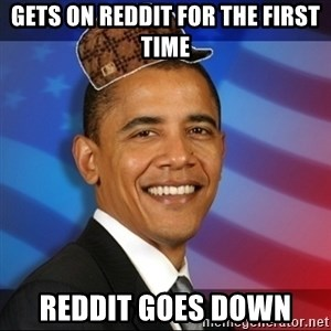 Scumbag Obama - Gets on reddit for the first time Reddit goes down
