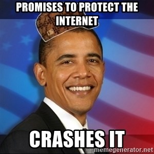 Scumbag Obama - Promises to protect the internet Crashes it