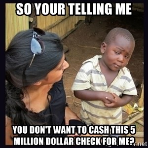 Skeptical third-world kid - So your telling me You don't want tO cash this 5 Million dollar check for me?