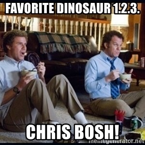 step brothers - Favorite dinosaur 1.2.3. chris bosh!