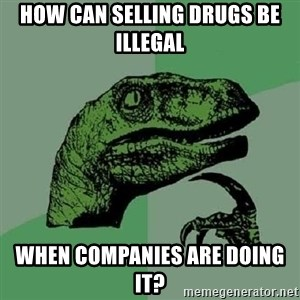 Philosoraptor - How can selling drugs be illegal when companies are doing it?