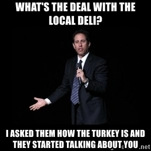 what's the deal? Seinfeld - what's the deal with the local deli? i asked them how the turkey is and they started talking about you