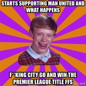 Unlucky Brian Strikes Again - starts supporting man united and what happens  f**king city go and win the premier league title ffs