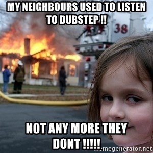 Disaster Girl - my neighbours used to listen to dubstep !! not any more they dont !!!!!