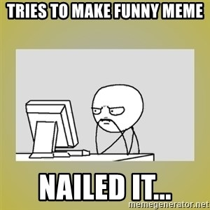 sitting at computer - Tries to make funny meme nailed it...