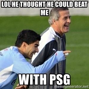 Luis Suarez - lol he thought he could beat me  with psg