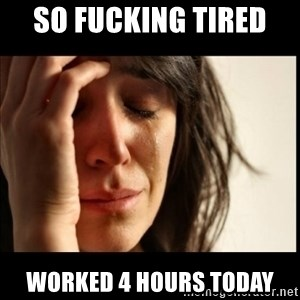 First World Problems - so fucking tired  worked 4 hours today