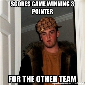 Scumbag Steve - scores game winning 3 pointer for the other team