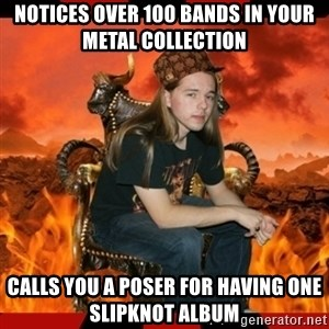 ScumBag MetalHead - notices over 100 bands in your metal collection calls you a poser for having one slipknot album