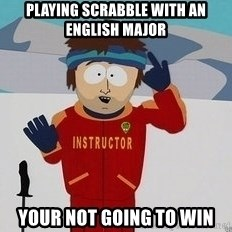 You're Going To Have A Bad Time - Playing scrabble with an English major your not going to win