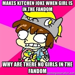 rabid idiot brony - makes kitchen joke when girl is in the fandom why are there no girls in the fandom