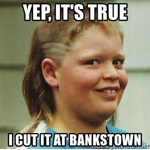 cjhanks - YEP, IT'S TRUE  I CUT IT AT BANKSTOWN