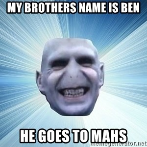 vold - MY BROTHERS NAME IS BEN HE GOES TO MAHS