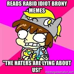 """rabid idiot brony - reads rabid idiot brony memes """"the haters are lying about us!"""""""
