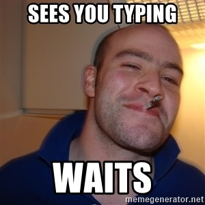 Good Guy Greg - sees you typing waits