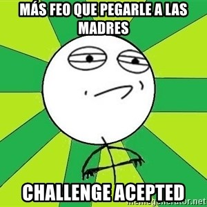 Challenge Accepted 2 - MÁS FEO QUE PEGARLE A LAS MADRES CHALLENGE ACEPTED