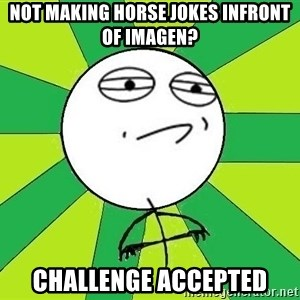 Challenge Accepted 2 - not making horse jokes infront of imagen? challenge accepted