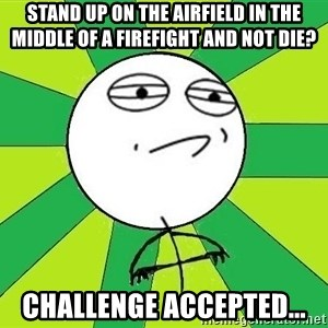 Challenge Accepted 2 - Stand up on the airfield in the middle of a firefight and not die? Challenge Accepted...