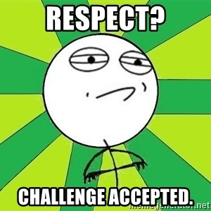 Challenge Accepted 2 - respect? challenge accepted.