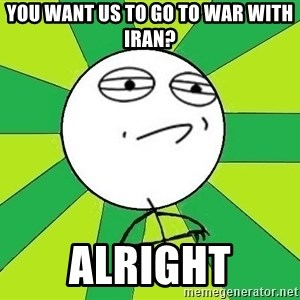 Challenge Accepted 2 - YOU WANT US TO GO TO WAR WITH IRAN? ALRIGHT
