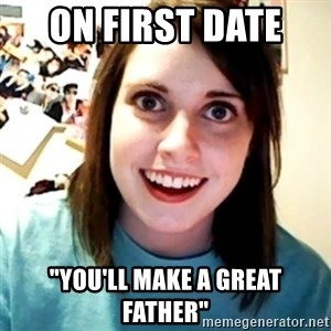 """Overly Obsessed Girlfriend - on FIRST date  """"you'll make a great father"""""""