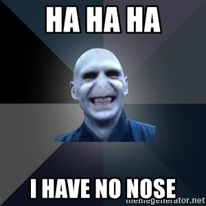 crazy villain - HA HA HA I HAVE NO NOSE