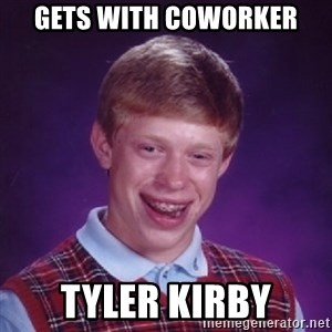 Bad Luck Brian - GETS WITH COWORKER TYLER KIRBY