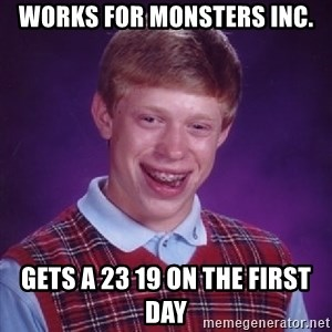 Bad Luck Brian - works for monsters inc. gets a 23 19 on the first day