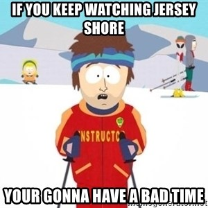 South Park Ski Teacher - if you keep watching jersey shore your gonna have a bad time