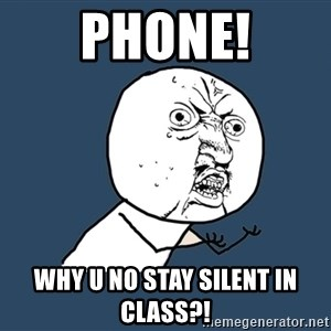 Y U No - PHONE! WHY U NO STAY SILENT IN CLASS?!