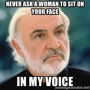 Sean Connery - Never ask a woman to sit on your face In my voice