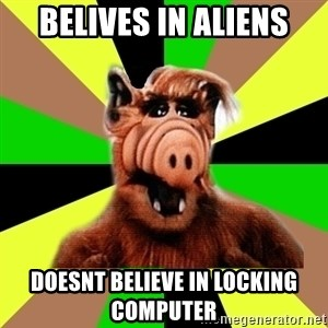 Alien Life Form  - belives in aliens doesnt believe in locking computer